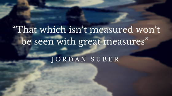 """That which isn_t measured won_t be seen with great measures"""